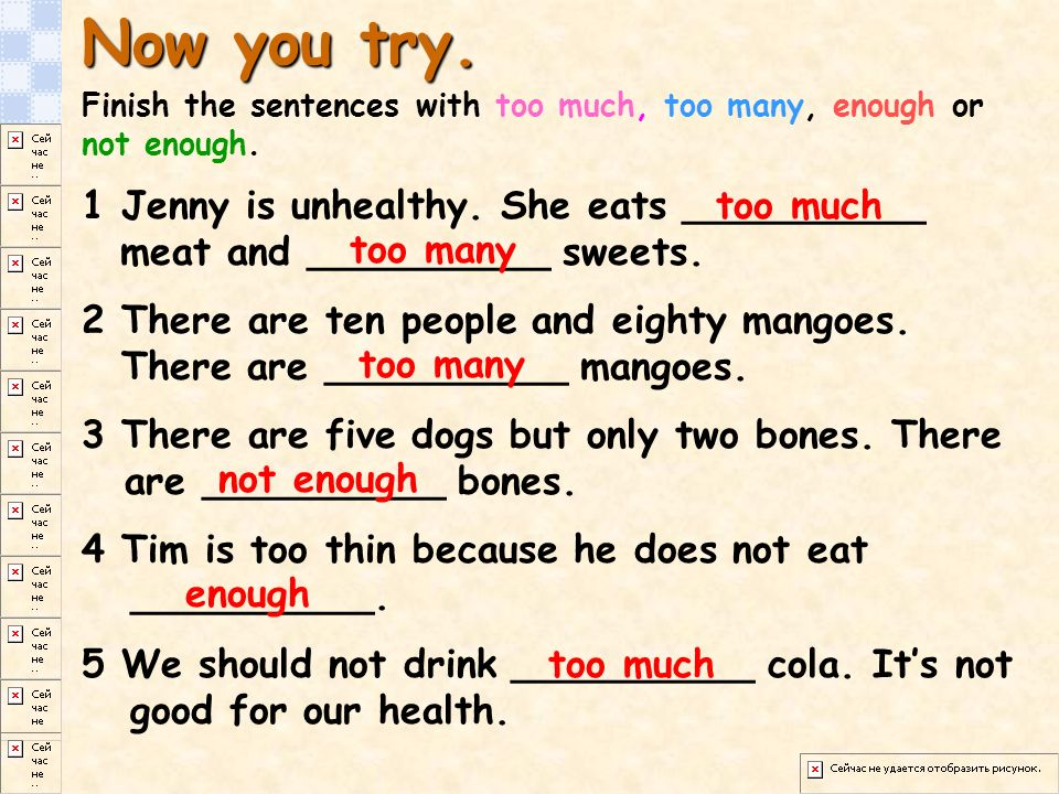 Now you try.Finish the sentences with too much, too many, enough or not enough.