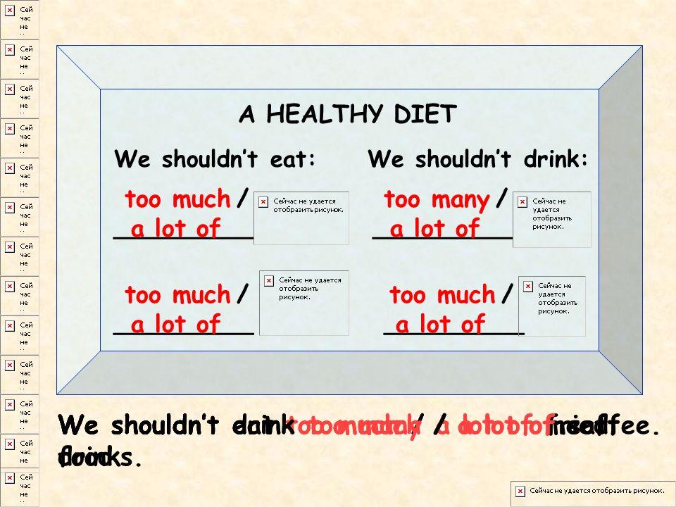 A HEALTHY DIET We shouldnt eat:We shouldnt drink: _________ too much / a lot of too much / a lot of too much / a lot of too many / a lot of We shouldnt eat too much / a lot of meat.We shouldnt eat too much / a lot of fried food.