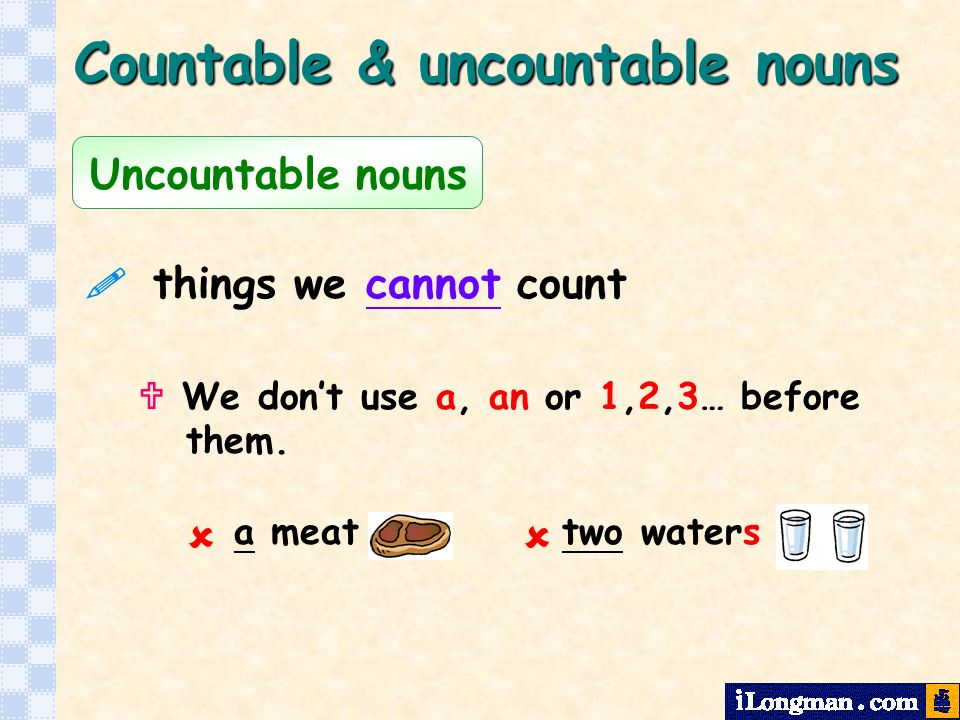 Uncountable nouns things we cannot count Countable & uncountable nouns a meat two waters We dont use a, an or 1,2,3… before them.