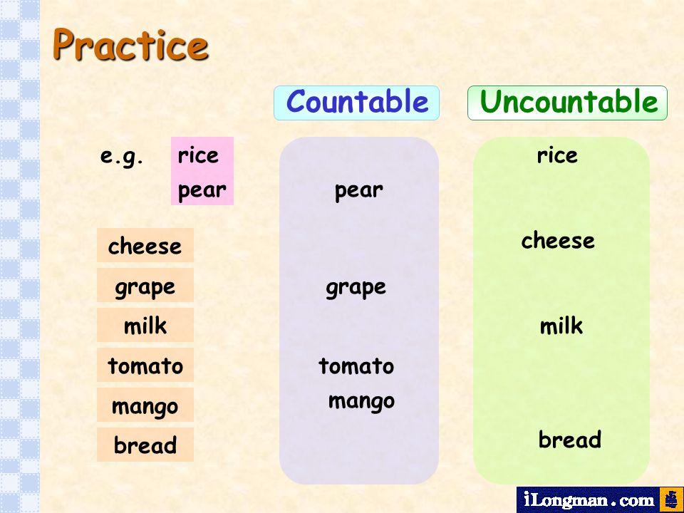 Practice Countable pear ricee.g.rice pear cheese bread milk grape cheese bread mango tomato grape mango Uncountable