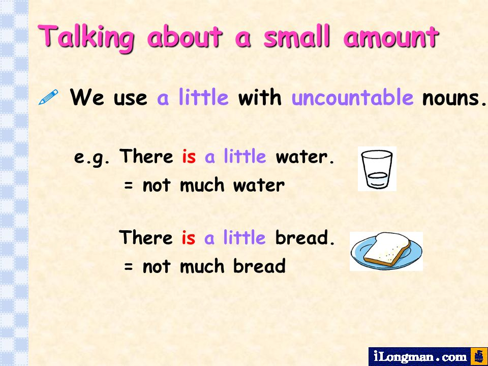 We use a little with uncountable nouns.Talking about a small amount There is a little bread.