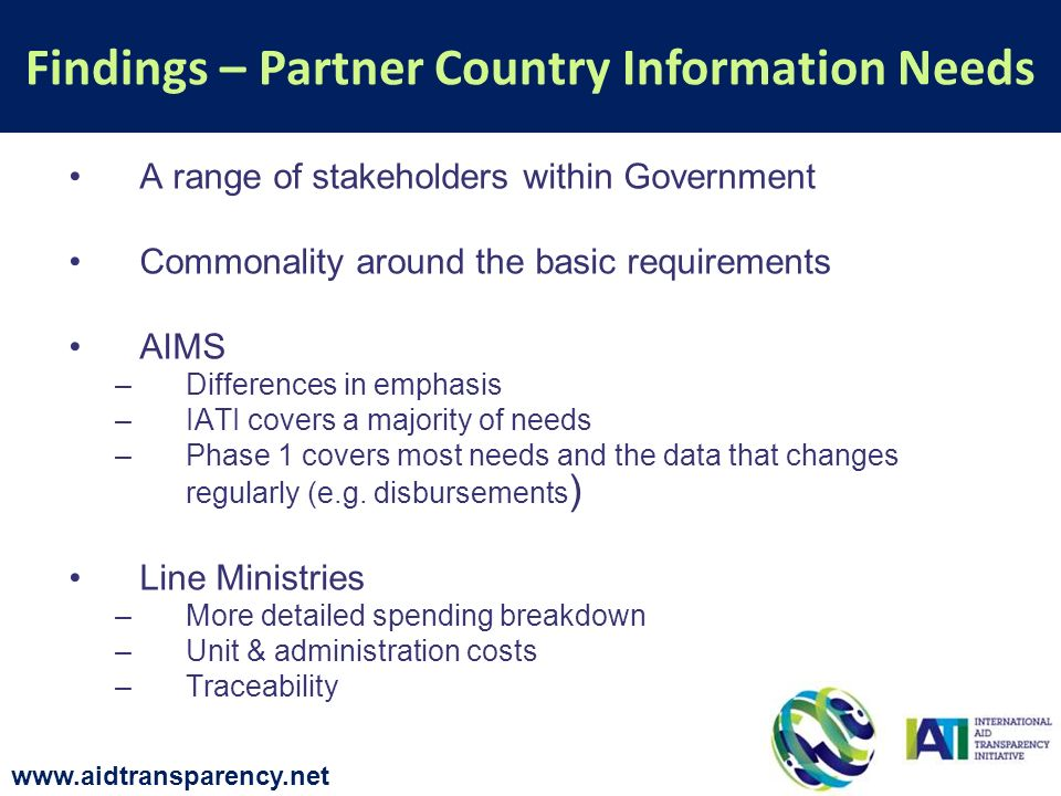 A range of stakeholders within Government Commonality around the basic requirements AIMS –Differences in emphasis –IATI covers a majority of needs –Ph