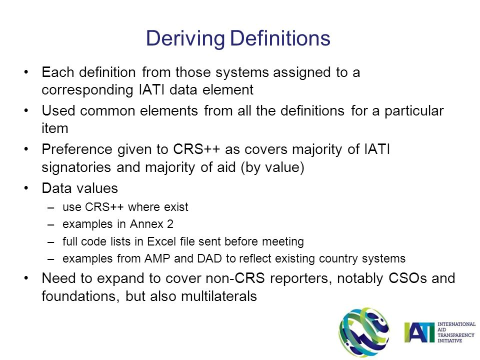 Each definition from those systems assigned to a corresponding IATI data element Used common elements from all the definitions for a particular item Preference given to CRS++ as covers majority of IATI signatories and majority of aid (by value) Data values –use CRS++ where exist –examples in Annex 2 –full code lists in Excel file sent before meeting –examples from AMP and DAD to reflect existing country systems Need to expand to cover non-CRS reporters, notably CSOs and foundations, but also multilaterals Deriving Definitions