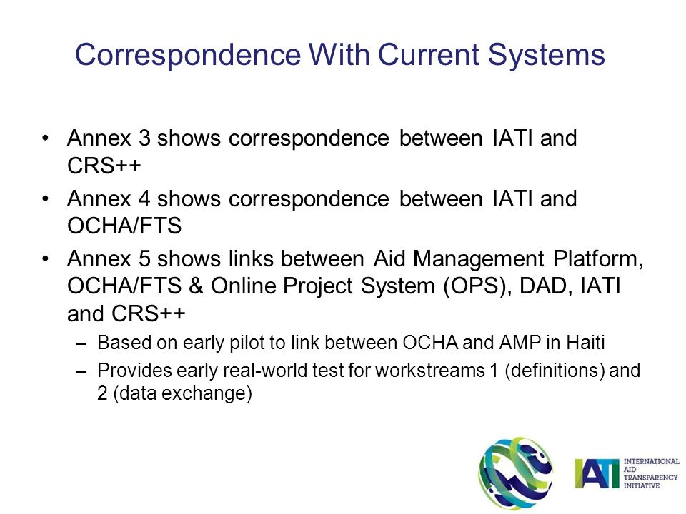 Annex 3 shows correspondence between IATI and CRS++ Annex 4 shows correspondence between IATI and OCHA/FTS Annex 5 shows links between Aid Management Platform, OCHA/FTS & Online Project System (OPS), DAD, IATI and CRS++ –Based on early pilot to link between OCHA and AMP in Haiti –Provides early real-world test for workstreams 1 (definitions) and 2 (data exchange) Correspondence With Current Systems