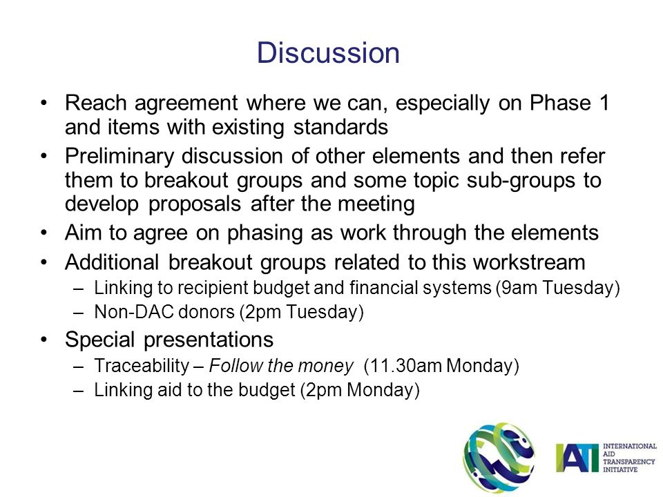 Reach agreement where we can, especially on Phase 1 and items with existing standards Preliminary discussion of other elements and then refer them to breakout groups and some topic sub-groups to develop proposals after the meeting Aim to agree on phasing as work through the elements Additional breakout groups related to this workstream –Linking to recipient budget and financial systems (9am Tuesday) –Non-DAC donors (2pm Tuesday) Special presentations –Traceability – Follow the money (11.30am Monday) –Linking aid to the budget (2pm Monday) Discussion
