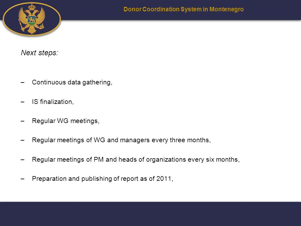Next steps: –Continuous data gathering, –IS finalization, –Regular WG meetings, –Regular meetings of WG and managers every three months, –Regular meetings of PM and heads of organizations every six months, –Preparation and publishing of report as of 2011, Donor Coordination System in Montenegro