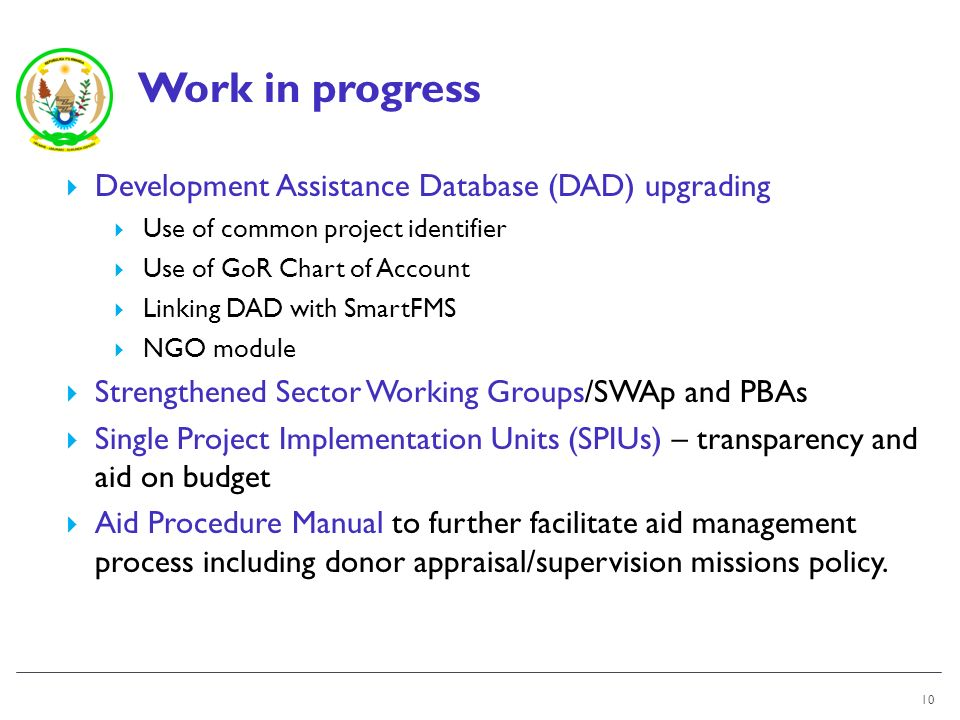 Work in progress 10 Development Assistance Database (DAD) upgrading Use of common project identifier Use of GoR Chart of Account Linking DAD with SmartFMS NGO module Strengthened Sector Working Groups/SWAp and PBAs Single Project Implementation Units (SPIUs) – transparency and aid on budget Aid Procedure Manual to further facilitate aid management process including donor appraisal/supervision missions policy.