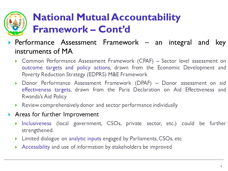 National Mutual Accountability Framework – Contd Performance Assessment Framework – an integral and key instruments of MA Common Performance Assessment Framework (CPAF) – Sector level assessment on outcome targets and policy actions, drawn from the Economic Development and Poverty Reduction Strategy (EDPRS) M&E Framework Donor Performance Assessment Framework (DPAF) – Donor assessment on aid effectiveness targets, drawn from the Paris Declaration on Aid Effectiveness and Rwandas Aid Policy Review comprehensively donor and sector performance individually Areas for further Improvement Inclusiveness (local government, CSOs, private sector, etc.) could be further strengthened.