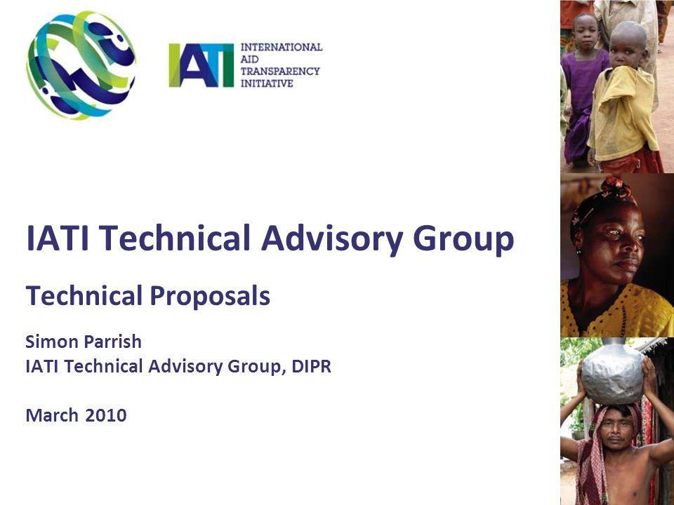 IATI Technical Advisory Group Technical Proposals Simon Parrish IATI Technical Advisory Group, DIPR March 2010