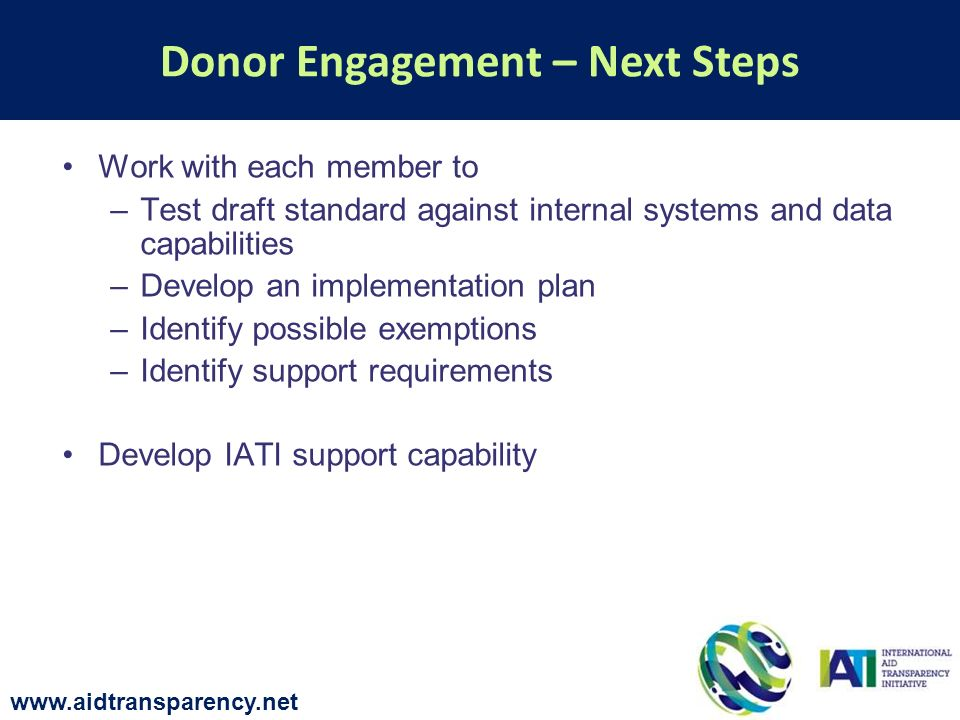 Work with each member to –Test draft standard against internal systems and data capabilities –Develop an implementation plan –Identify possible exemptions –Identify support requirements Develop IATI support capability Donor Engagement – Next Steps www.aidtransparency.net