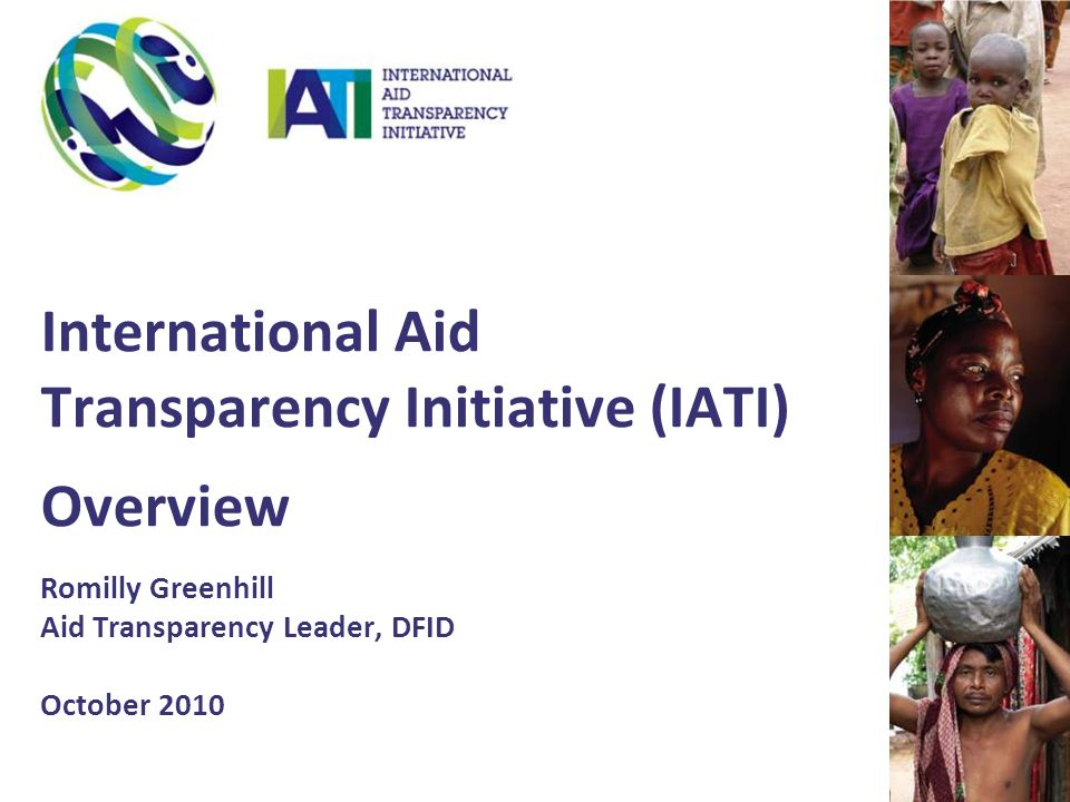 International Aid Transparency Initiative (IATI) Overview Romilly Greenhill Aid Transparency Leader, DFID October 2010