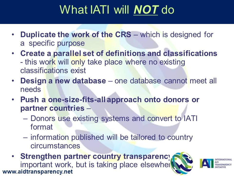 Duplicate the work of the CRS – which is designed for a specific purpose Create a parallel set of definitions and classifications - this work will only take place where no existing classifications exist Design a new database – one database cannot meet all needs Push a one-size-fits-all approach onto donors or partner countries – –Donors use existing systems and convert to IATI format –information published will be tailored to country circumstances Strengthen partner country transparency – this is important work, but is taking place elsewhere What IATI will NOT do www.aidtransparency.net
