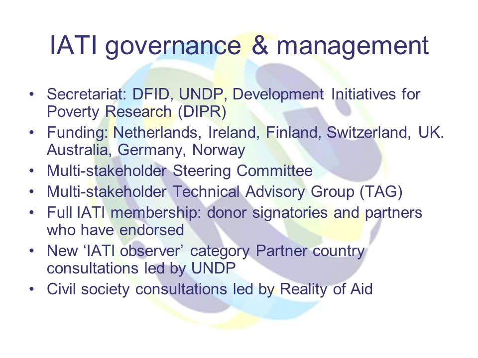 IATI governance & management Secretariat: DFID, UNDP, Development Initiatives for Poverty Research (DIPR) Funding: Netherlands, Ireland, Finland, Switzerland, UK.