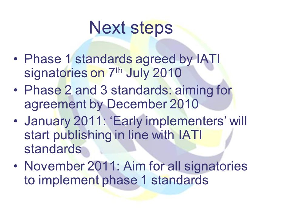 Next steps Phase 1 standards agreed by IATI signatories on 7 th July 2010 Phase 2 and 3 standards: aiming for agreement by December 2010 January 2011: Early implementers will start publishing in line with IATI standards November 2011: Aim for all signatories to implement phase 1 standards