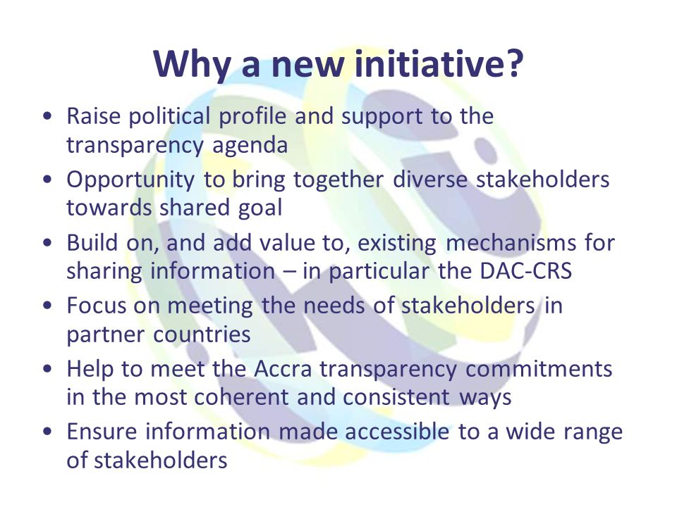 Benefits to partner country governments More up to date information on current and future donor activities to inform AIMS and strengthen planning and budgeting Reduced transaction costs through automation of data exchange Improve coverage and quality of information available Help to support AIMS by: –Making it easier for partners to collect and use aid information from donors –Ensuring information is public – many AIMS are not –Creating political pressure to ensure that donors report fully to AIMS –Ensuring more qualitative information is published –Promoting accessibility to stakeholders –Common definitions – to adapt locally where needed Meeting information needs of line ministries, not just finance and planning Strengthen mutual accountability through improved information on donor performance