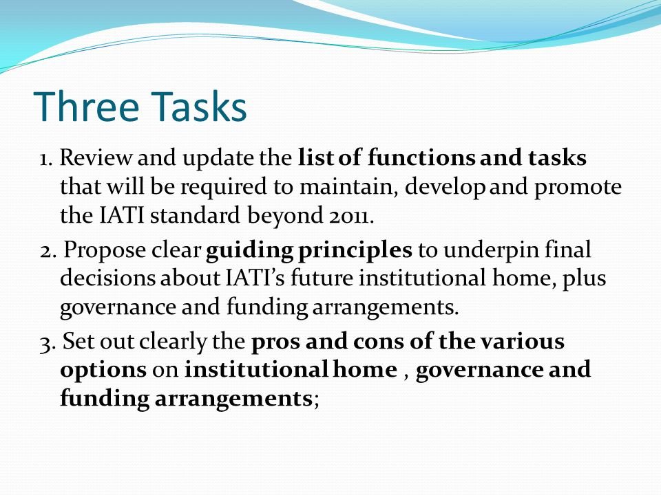 Three Tasks 1. Review and update the list of functions and tasks that will be required to maintain, develop and promote the IATI standard beyond 2011.