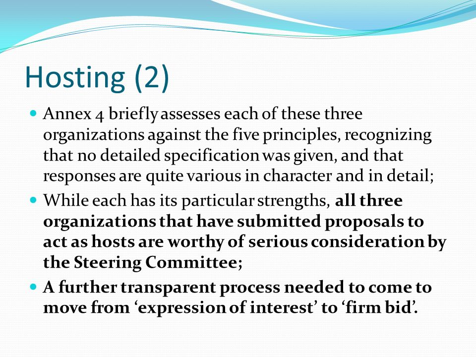 Hosting (2) Annex 4 briefly assesses each of these three organizations against the five principles, recognizing that no detailed specification was given, and that responses are quite various in character and in detail; While each has its particular strengths, all three organizations that have submitted proposals to act as hosts are worthy of serious consideration by the Steering Committee; A further transparent process needed to come to move from expression of interest to firm bid.