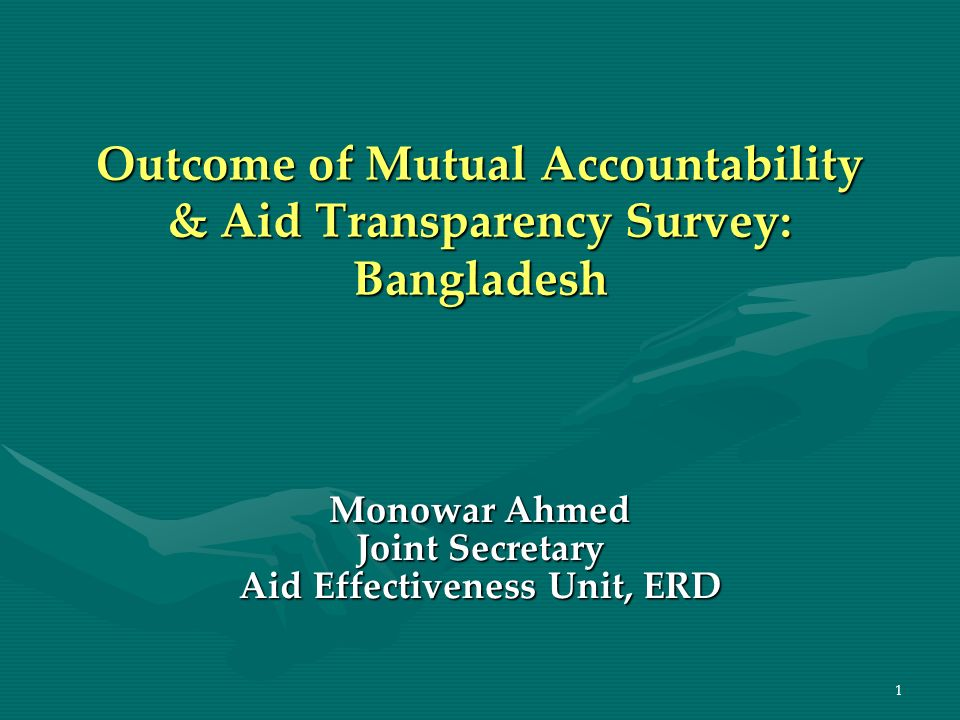 1 Outcome of Mutual Accountability & Aid Transparency Survey: Bangladesh Monowar Ahmed Joint Secretary Aid Effectiveness Unit, ERD