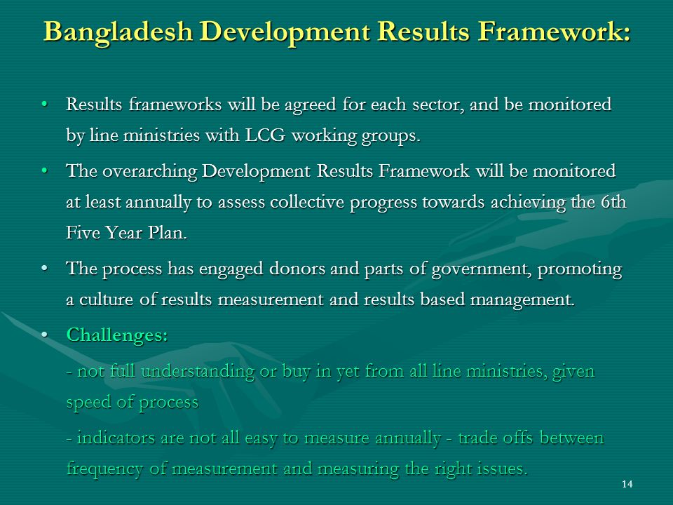 14 Bangladesh Development Results Framework: Results frameworks will be agreed for each sector, and be monitored by line ministries with LCG working g