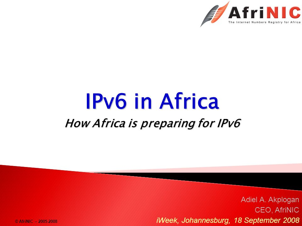 © AfriNIC – 2005-2008 IPv6 in Africa How Africa is preparing for IPv6 Adiel A. Akplogan CEO, AfriNIC iWeek, Johannesburg, 18 September 2008