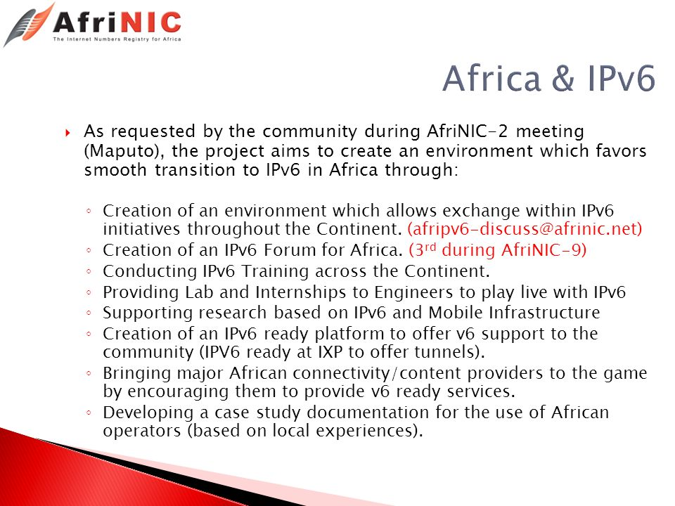Africa & IPv6 As requested by the community during AfriNIC-2 meeting (Maputo), the project aims to create an environment which favors smooth transition to IPv6 in Africa through: Creation of an environment which allows exchange within IPv6 initiatives throughout the Continent.