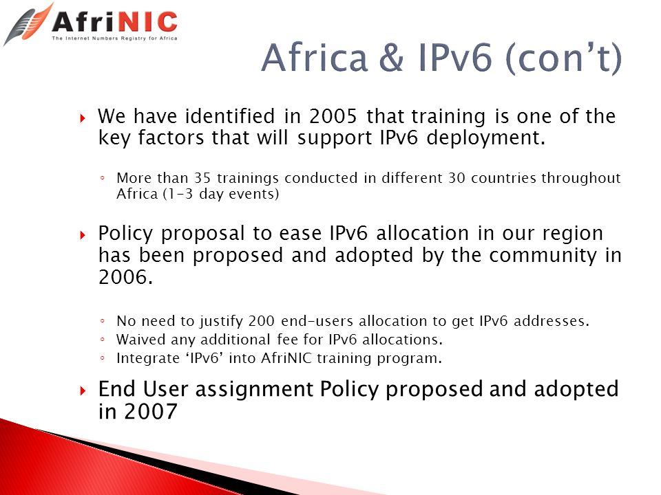 Africa & IPv6 (cont) We have identified in 2005 that training is one of the key factors that will support IPv6 deployment. More than 35 trainings cond