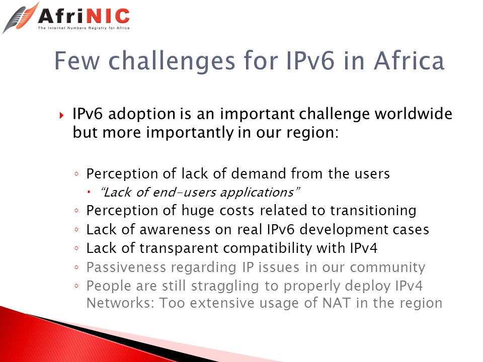 Few challenges for IPv6 in Africa IPv6 adoption is an important challenge worldwide but more importantly in our region: Perception of lack of demand from the users Lack of end-users applications Perception of huge costs related to transitioning Lack of awareness on real IPv6 development cases Lack of transparent compatibility with IPv4 Passiveness regarding IP issues in our community People are still straggling to properly deploy IPv4 Networks: Too extensive usage of NAT in the region
