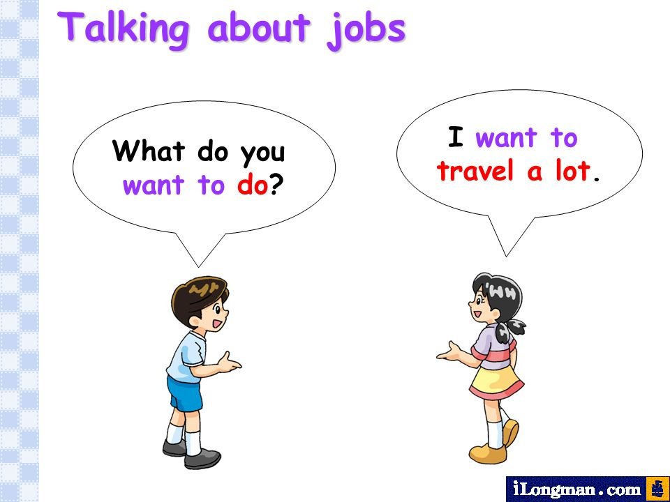 What do you want to do? I want to travel a lot. Talking about jobs
