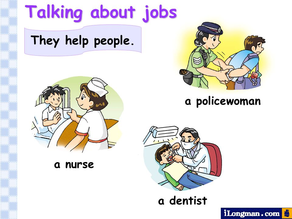 They help people. a dentist a policewoman a nurse Talking about jobs