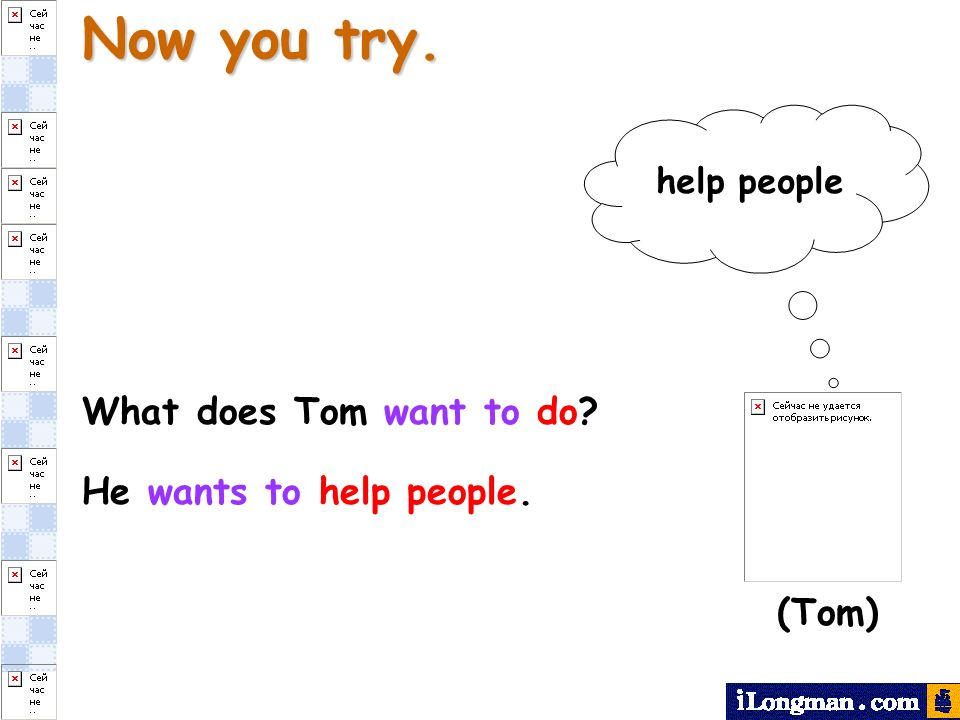 Now you try. What does Tom want to do? help people He wants to help people. (Tom)