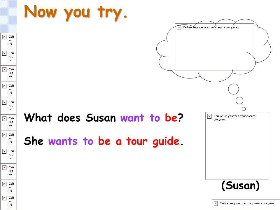 Now you try. What does Susan want to be? She wants to be a tour guide. (Susan)