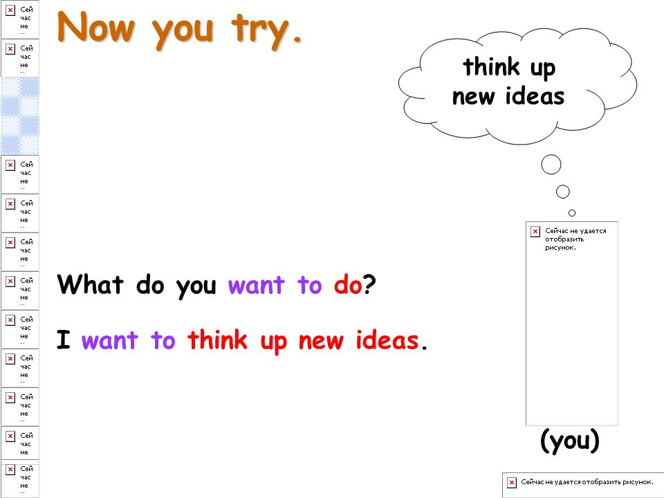 Now you try. What do you want to do? I want to think up new ideas. (you) think up new ideas