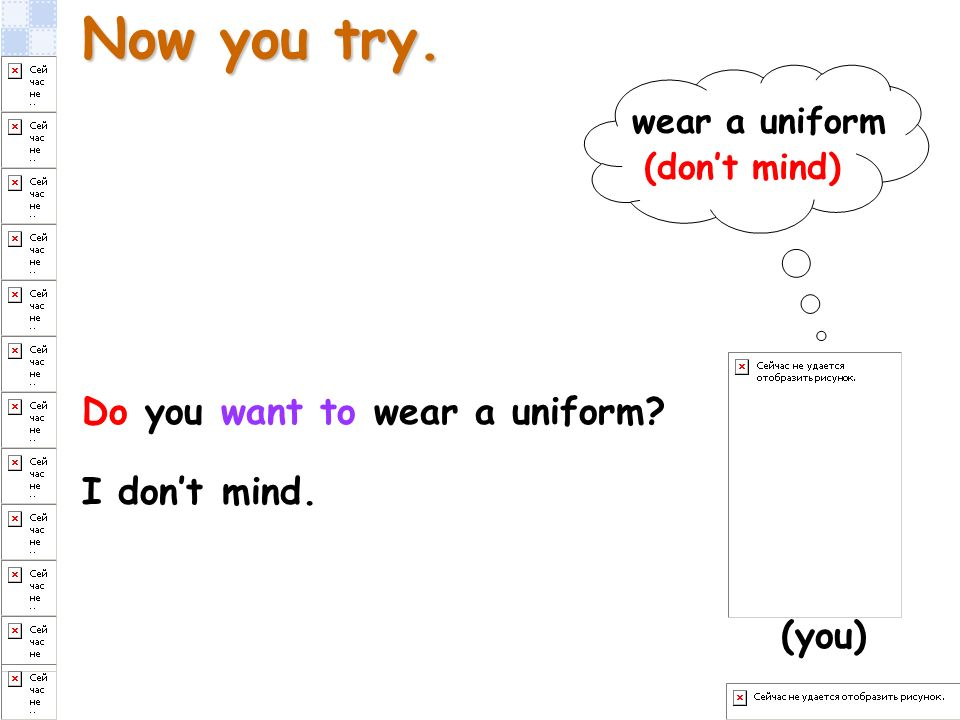 Now you try. Do you want to wear a uniform? I dont mind. (you) wear a uniform (dont mind)