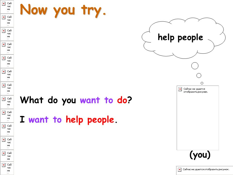 Now you try. What do you want to do? I want to help people. help people (you)