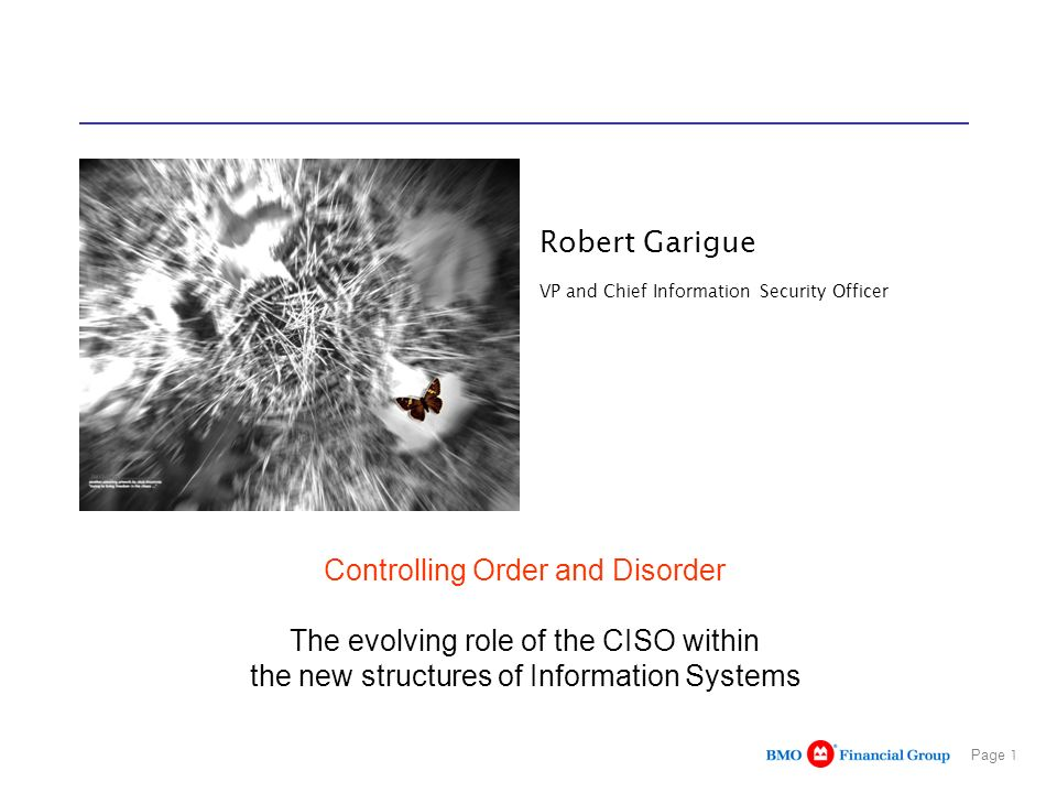 Page 1 Robert Garigue VP and Chief Information Security Officer Controlling Order and Disorder The evolving role of the CISO within the new structures