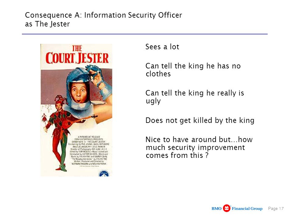 Page 17 Consequence A: Information Security Officer as The Jester Sees a lot Can tell the king he has no clothes Can tell the king he really is ugly Does not get killed by the king Nice to have around but…how much security improvement comes from this ?