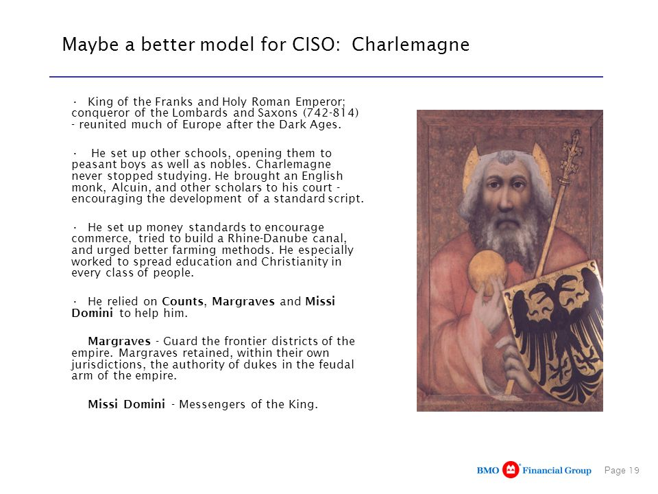 Page 19 Maybe a better model for CISO: Charlemagne King of the Franks and Holy Roman Emperor; conqueror of the Lombards and Saxons (742-814) - reunite