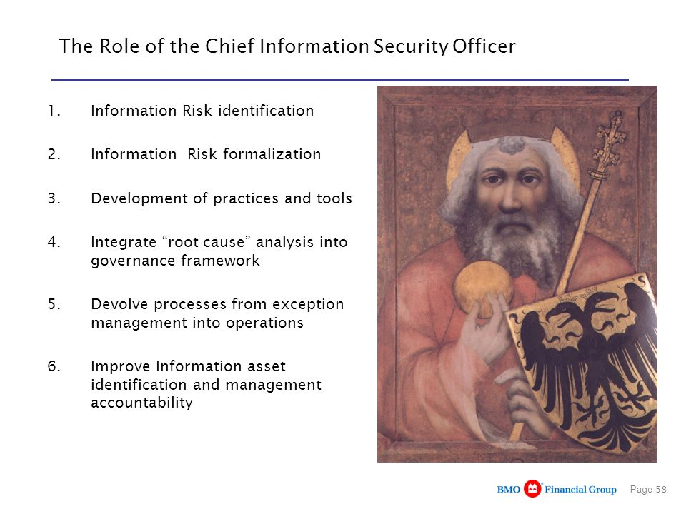 Page 58 The Role of the Chief Information Security Officer 1.Information Risk identification 2.Information Risk formalization 3.Development of practices and tools 4.Integrate root cause analysis into governance framework 5.Devolve processes from exception management into operations 6.Improve Information asset identification and management accountability
