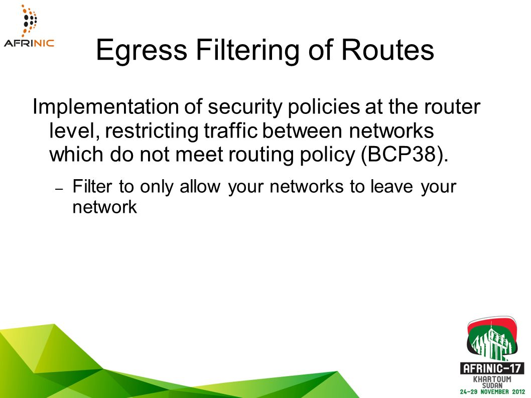 Egress Filtering of Routes Implementation of security policies at the router level, restricting traffic between networks which do not meet routing policy (BCP38).