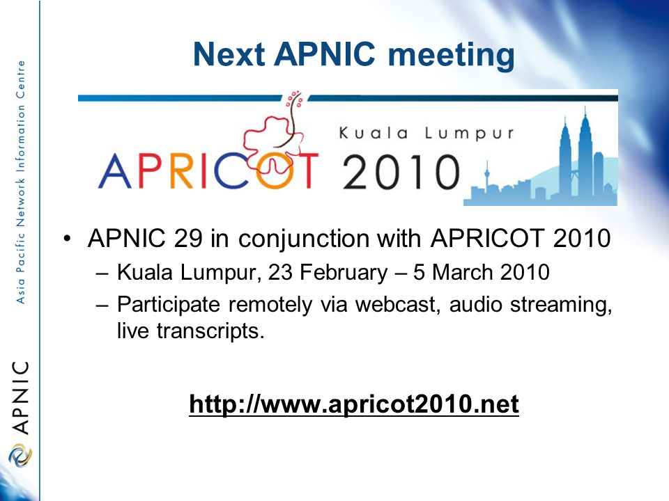 Next APNIC meeting APNIC 29 in conjunction with APRICOT 2010 –Kuala Lumpur, 23 February – 5 March 2010 –Participate remotely via webcast, audio stream