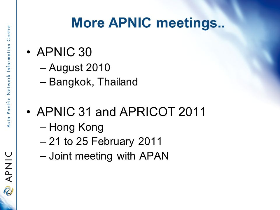 More APNIC meetings.. APNIC 30 –August 2010 –Bangkok, Thailand APNIC 31 and APRICOT 2011 –Hong Kong –21 to 25 February 2011 –Joint meeting with APAN