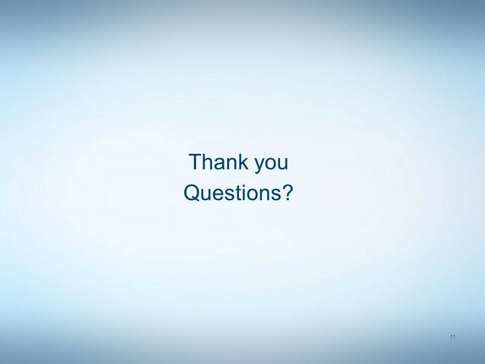 Thank you Questions? 11