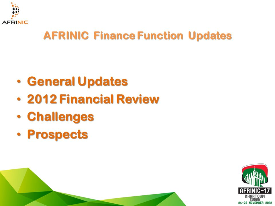 AFRINIC Finance Function Updates General Updates General Updates 2012 Financial Review 2012 Financial Review Challenges Challenges Prospects Prospects