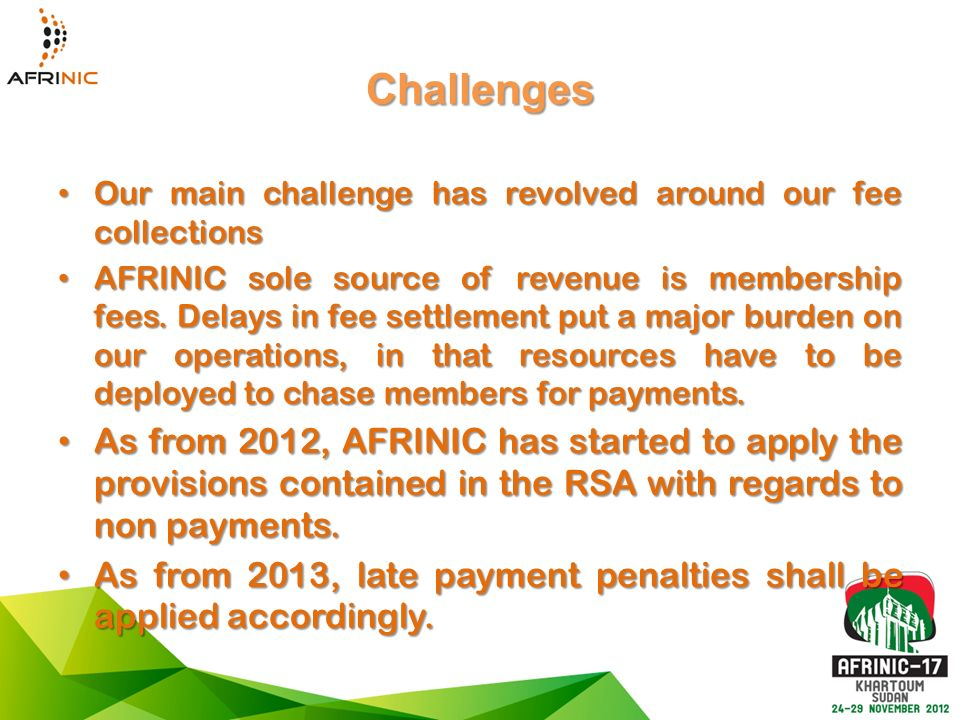 Challenges Our main challenge has revolved around our fee collections Our main challenge has revolved around our fee collections AFRINIC sole source of revenue is membership fees.