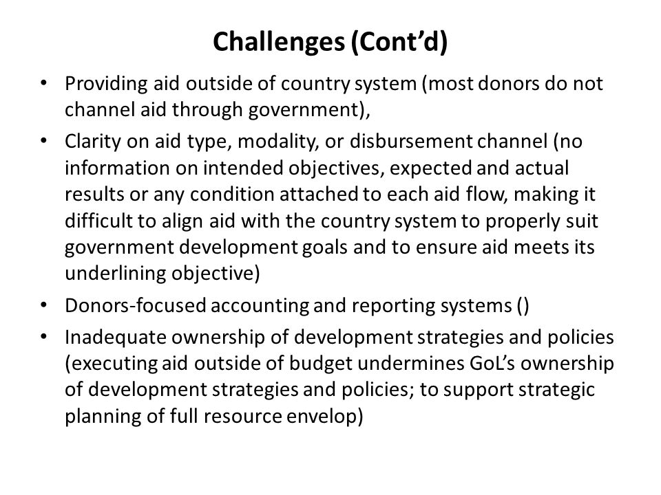 Providing aid outside of country system (most donors do not channel aid through government), Clarity on aid type, modality, or disbursement channel (no information on intended objectives, expected and actual results or any condition attached to each aid flow, making it difficult to align aid with the country system to properly suit government development goals and to ensure aid meets its underlining objective) Donors-focused accounting and reporting systems () Inadequate ownership of development strategies and policies (executing aid outside of budget undermines GoLs ownership of development strategies and policies; to support strategic planning of full resource envelop) Challenges (Contd)