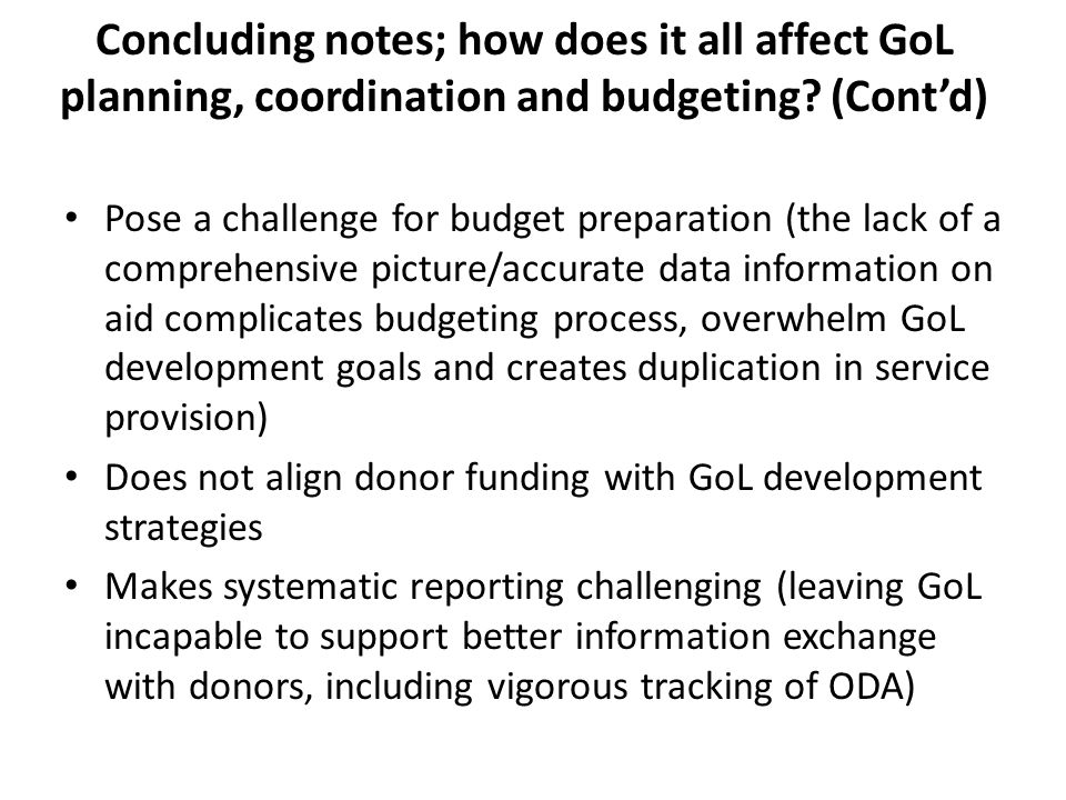 Pose a challenge for budget preparation (the lack of a comprehensive picture/accurate data information on aid complicates budgeting process, overwhelm GoL development goals and creates duplication in service provision) Does not align donor funding with GoL development strategies Makes systematic reporting challenging (leaving GoL incapable to support better information exchange with donors, including vigorous tracking of ODA) Concluding notes; how does it all affect GoL planning, coordination and budgeting.