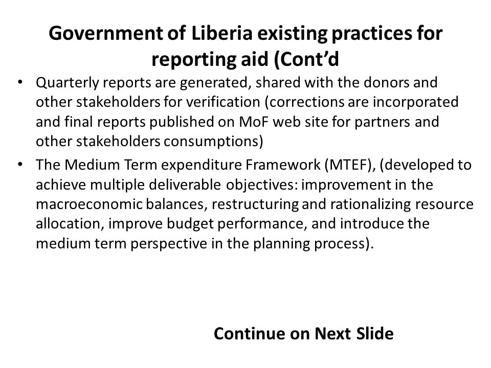 Quarterly reports are generated, shared with the donors and other stakeholders for verification (corrections are incorporated and final reports published on MoF web site for partners and other stakeholders consumptions) The Medium Term expenditure Framework (MTEF), (developed to achieve multiple deliverable objectives: improvement in the macroeconomic balances, restructuring and rationalizing resource allocation, improve budget performance, and introduce the medium term perspective in the planning process).