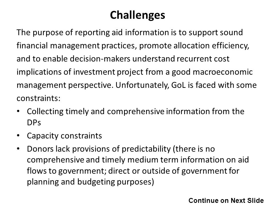 Challenges The purpose of reporting aid information is to support sound financial management practices, promote allocation efficiency, and to enable decision-makers understand recurrent cost implications of investment project from a good macroeconomic management perspective.