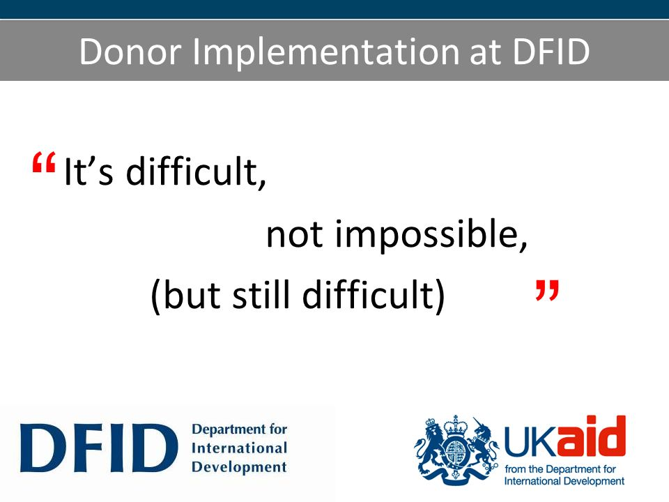 Donor Implementation at DFID Its difficult, not impossible, (but still difficult)