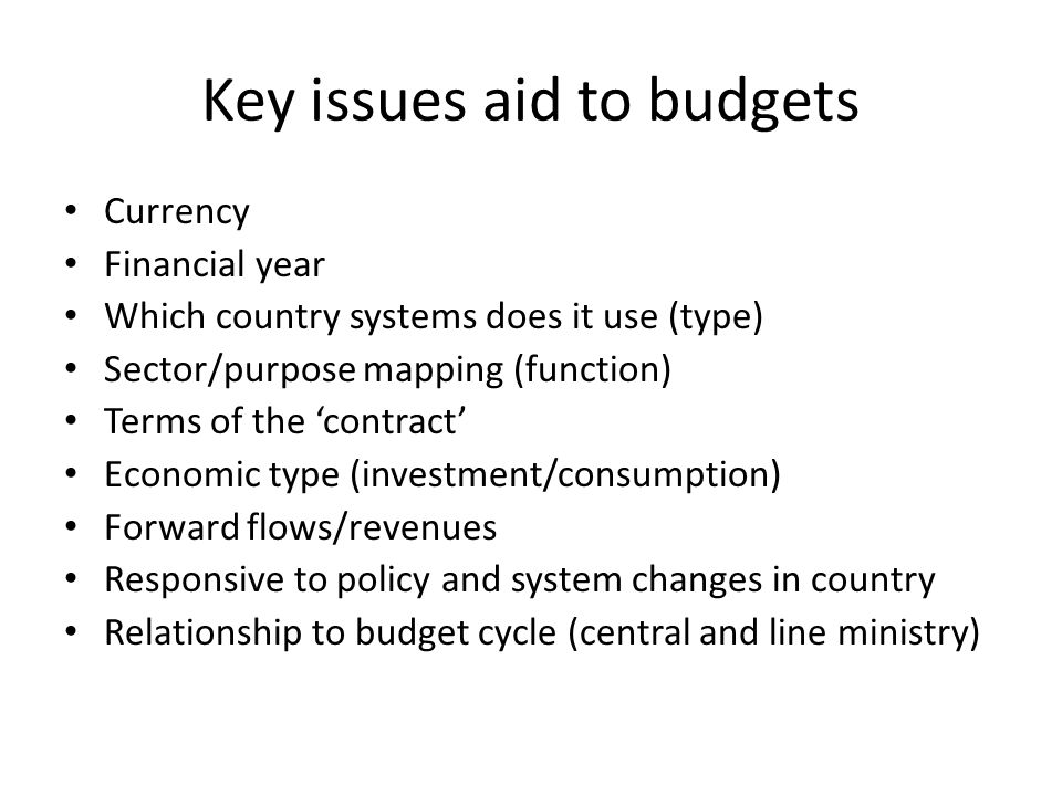 Key issues aid to budgets Currency Financial year Which country systems does it use (type) Sector/purpose mapping (function) Terms of the contract Economic type (investment/consumption) Forward flows/revenues Responsive to policy and system changes in country Relationship to budget cycle (central and line ministry)